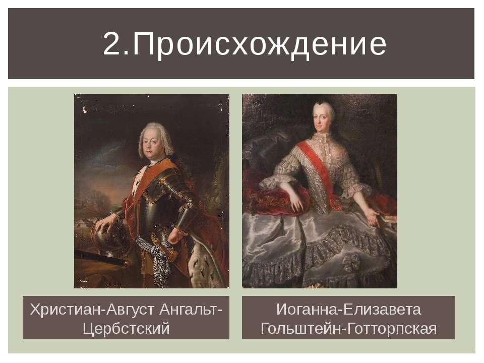 2.Происхождение Христиан-Август Ангальт-Цербстский Иоганна-Елизавета Гольштей...