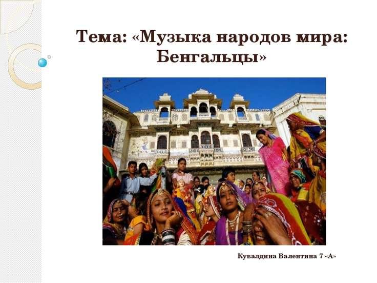 Тема: «Музыка народов мира: Бенгальцы» Кувалдина Валентина 7 «А»