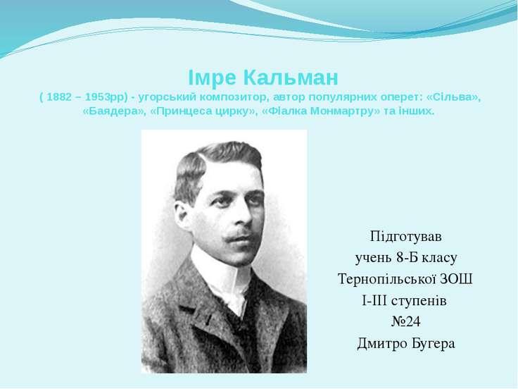 Імре Кальман ( 1882 – 1953рр) - угорський композитор, автор популярних оперет...