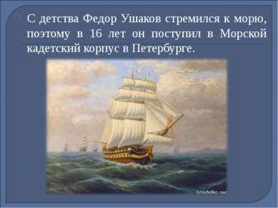 С детства Федор Ушаков стремился к морю, поэтому в 16 лет он поступил в Морск...