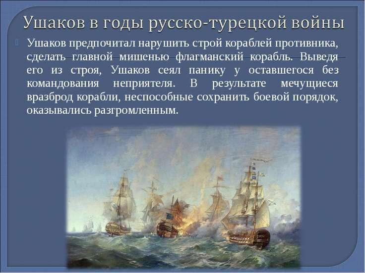 Ушаков предпочитал нарушить строй кораблей противника, сделать главной мишень...