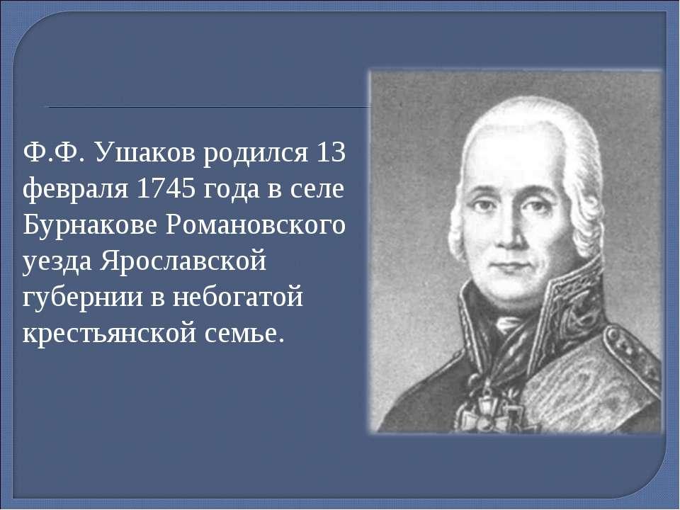 Ф.Ф. Ушаков родился 13 февраля 1745 года в селе Бурнакове Романовского уезда ...