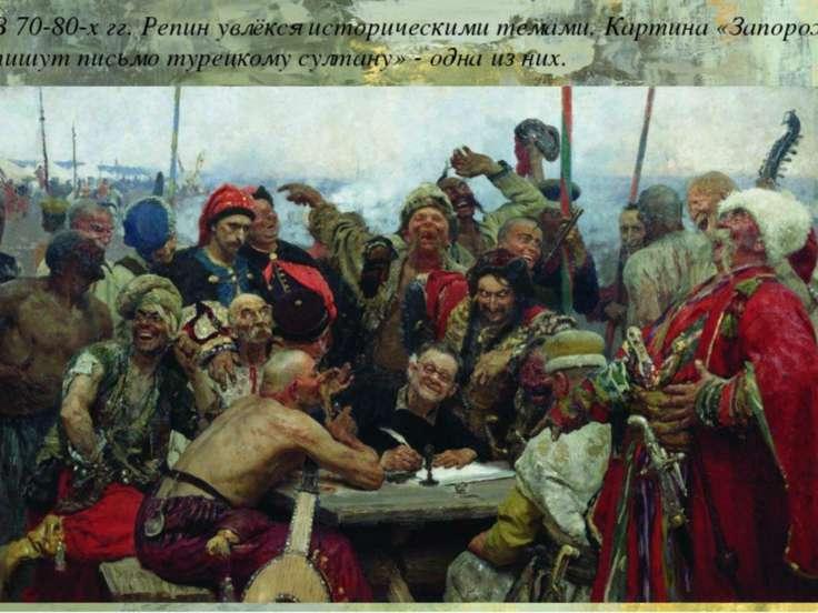 В 70-80-х гг. Репин увлёкся историческими темами. Картина «Запорожцы пишут пи...