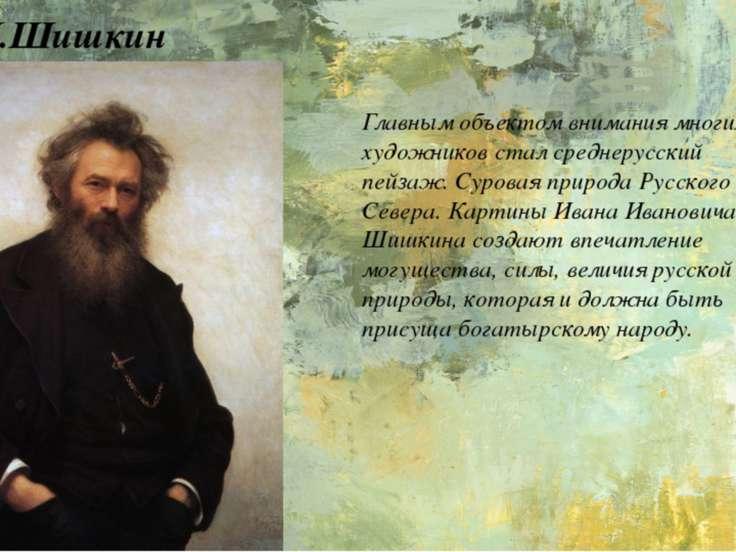 И.И.Шишкин Главным объектом внимания многих художников стал среднерусский пей...