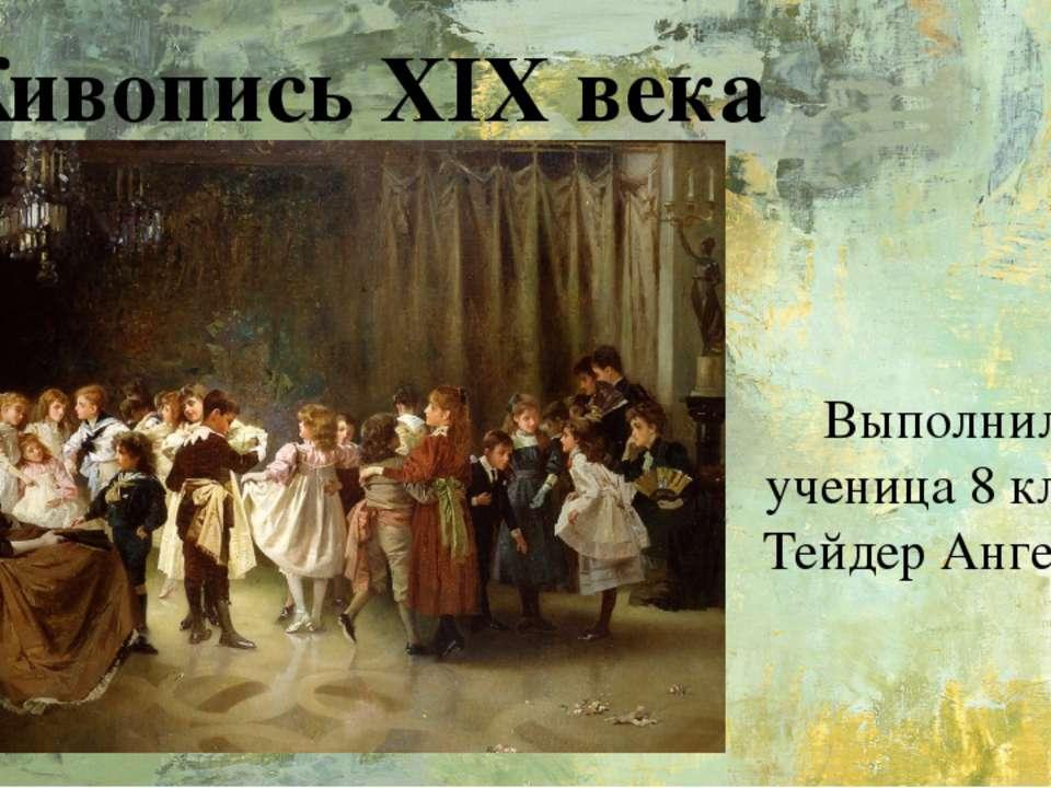 Живопись XIX века Выполнила ученица 8 класса Тейдер Ангелина