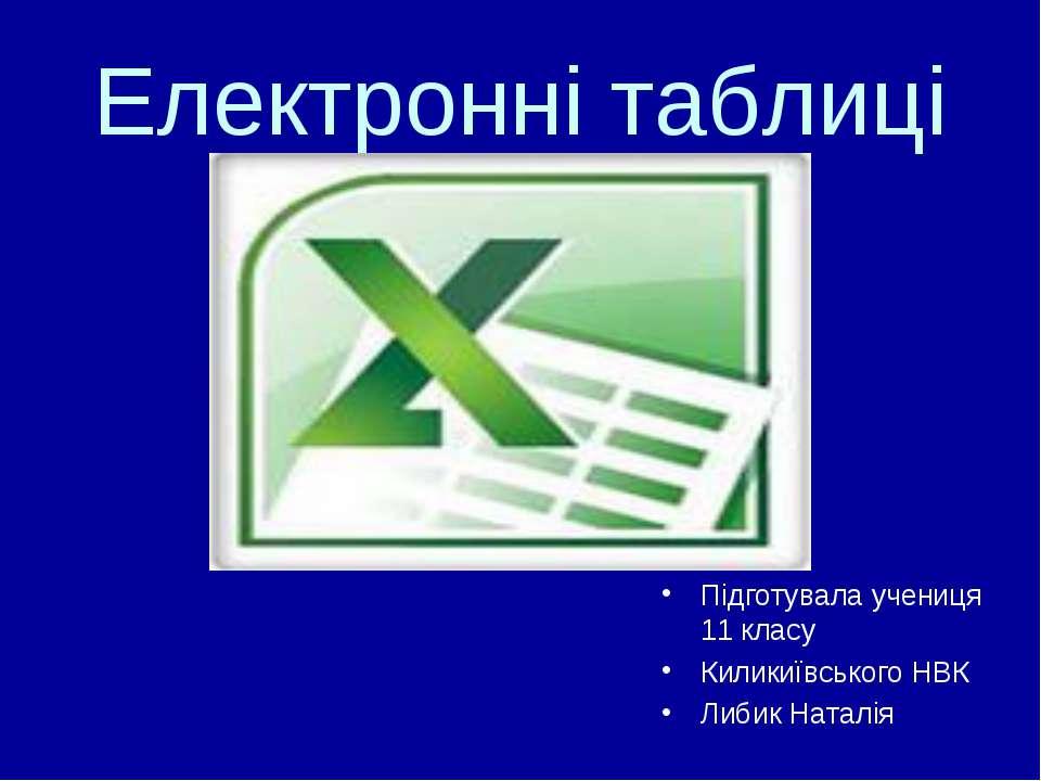 Електронні таблиці Підготувала учениця 11 класу Киликиївського НВК Либик Наталія