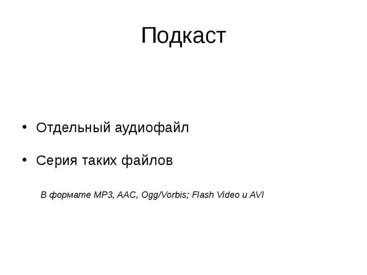 Подкаст Отдельный аудиофайл Серия таких файлов В формате MP3, AAC, Ogg/Vorbis...