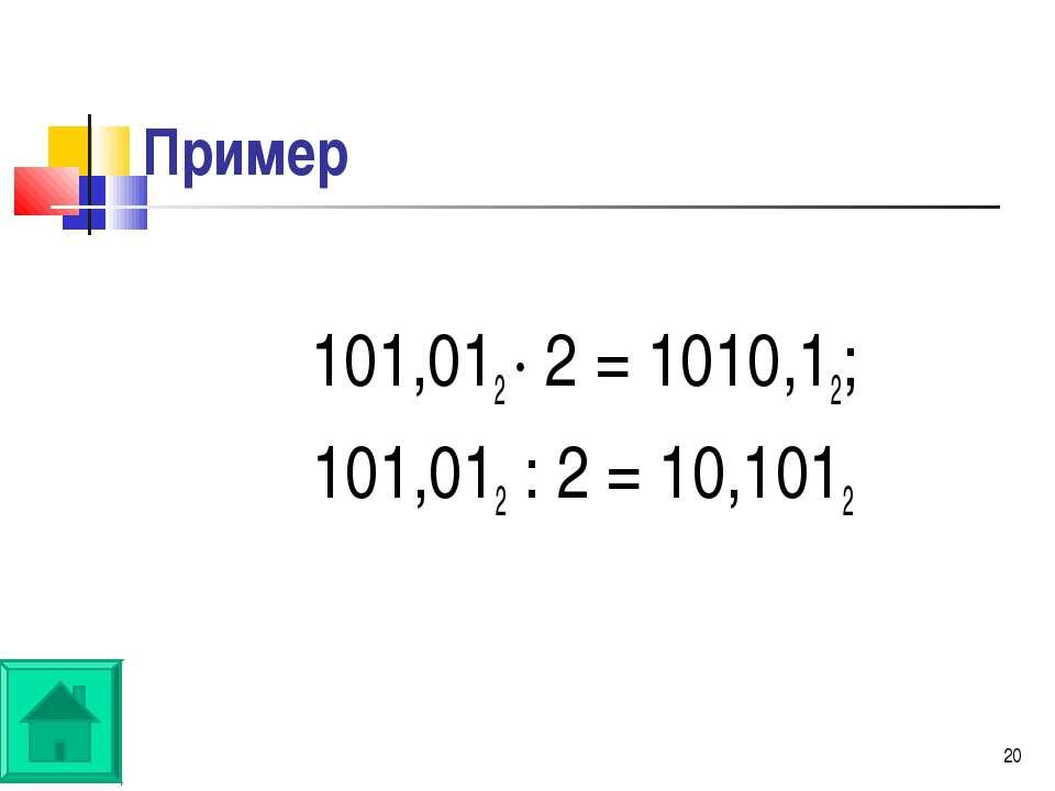 * Пример 101,012 · 2 = 1010,12; 101,012 : 2 = 10,1012