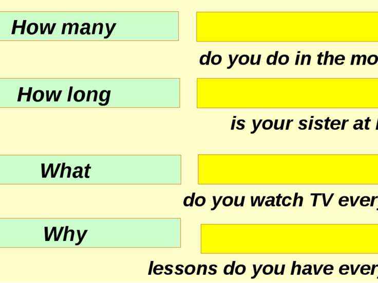 do you do in the morning? is your sister at home? do you watch TV every day? ...