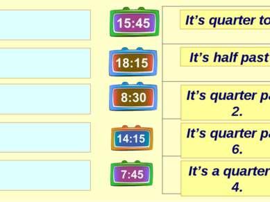 It's quarter past 2. It's half past 8. It's quarter to 8. It's quarter past 6...