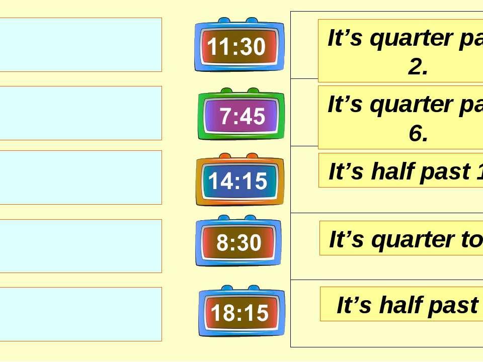 It's quarter past 2. It's quarter past 6. It's half past 11. It's half past 8...
