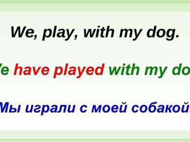 We, play, with my dog.