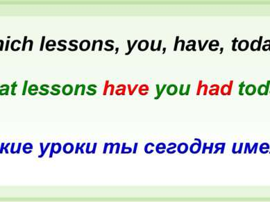 Which lessons, you, have, today?