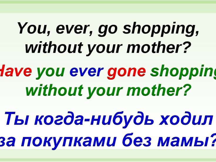 You, ever, go shopping, without your mother?