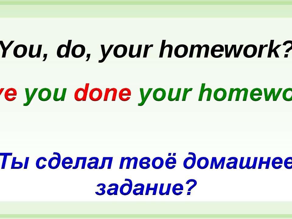 You, do, your homework?