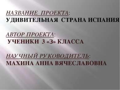 НАЗВАНИЕ ПРОЕКТА: УДИВИТЕЛЬНАЯ СТРАНА ИСПАНИЯ АВТОР ПРОЕКТА: УЧЕНИКИ 3 «З» КЛ...