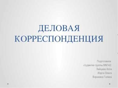 ДЕЛОВАЯ КОРРЕСПОНДЕНЦИЯ Подготовили студентки группы ММ142: Зайцева Алла Иорг...