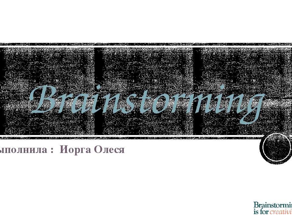 Brainstorming Выполнила : Иорга Олеся