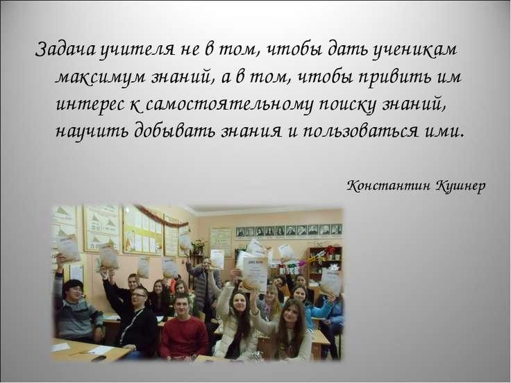 Задача учителя не в том, чтобы дать ученикам максимум знаний, а в том, чтобы ...