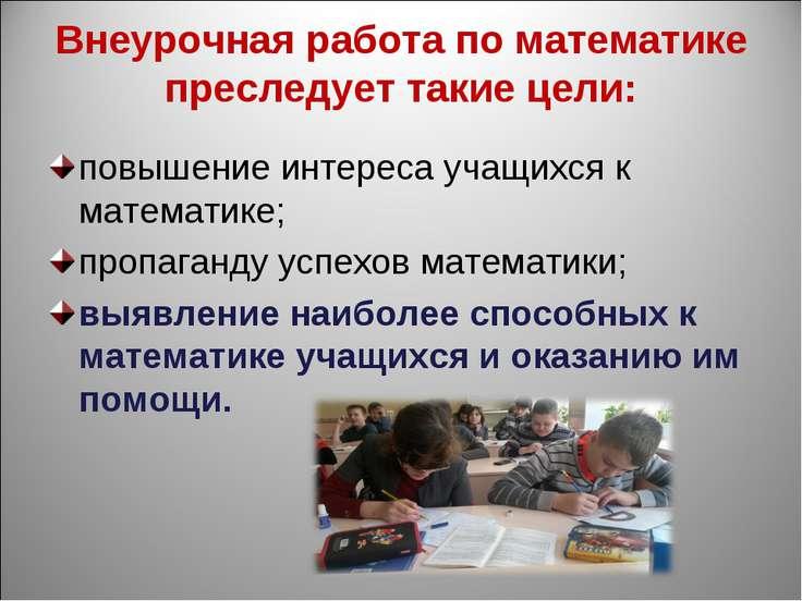 Внеурочная работа по математике преследует такие цели: повышение интереса уча...