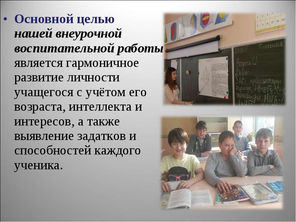 Основной целью нашей внеурочной воспитательной работы является гармоничное ра...