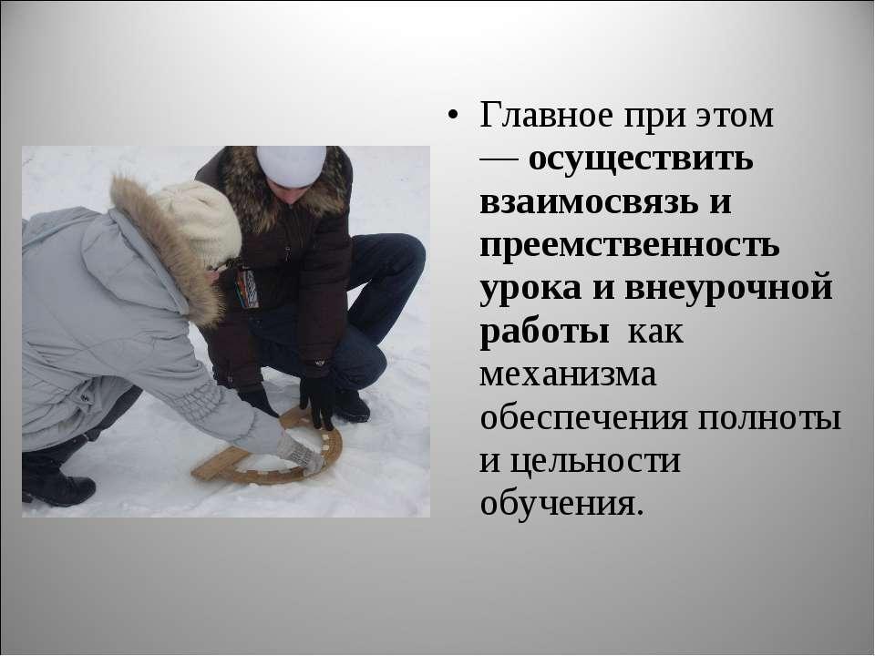 Главное при этом —осуществить взаимосвязь и преемственность урока и внеурочн...