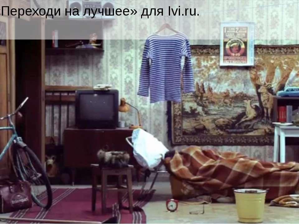 Ролик «Переходи на лучшее» для Ivi.ru.