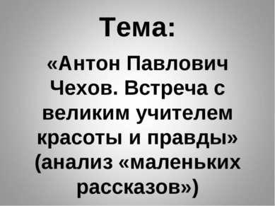 Тема: «Антон Павлович Чехов. Встреча с великим учителем красоты и правды» (ан...