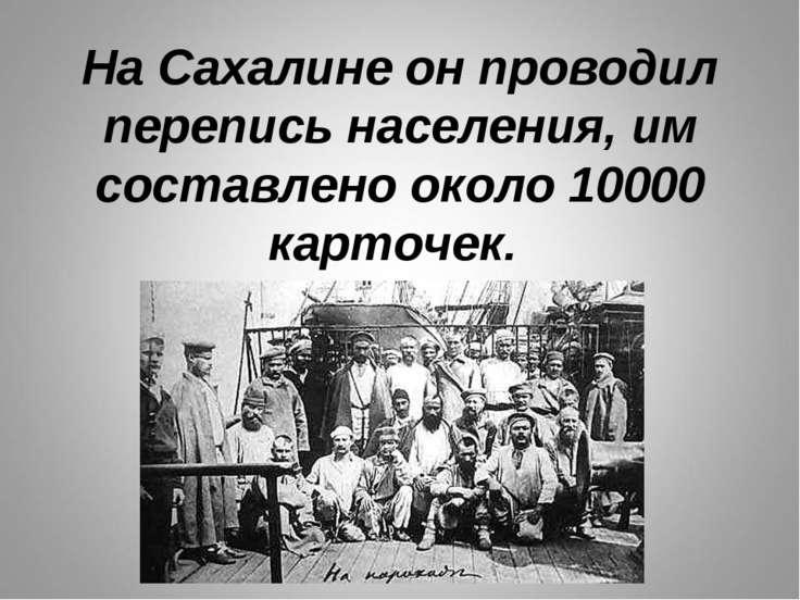 На Сахалине он проводил перепись населения, им составлено около 10000 карточек.