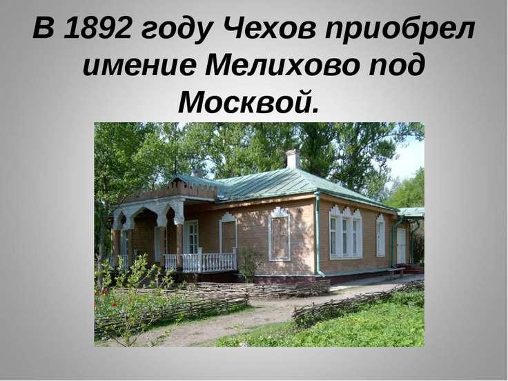 В 1892 году Чехов приобрел имение Мелихово под Москвой.