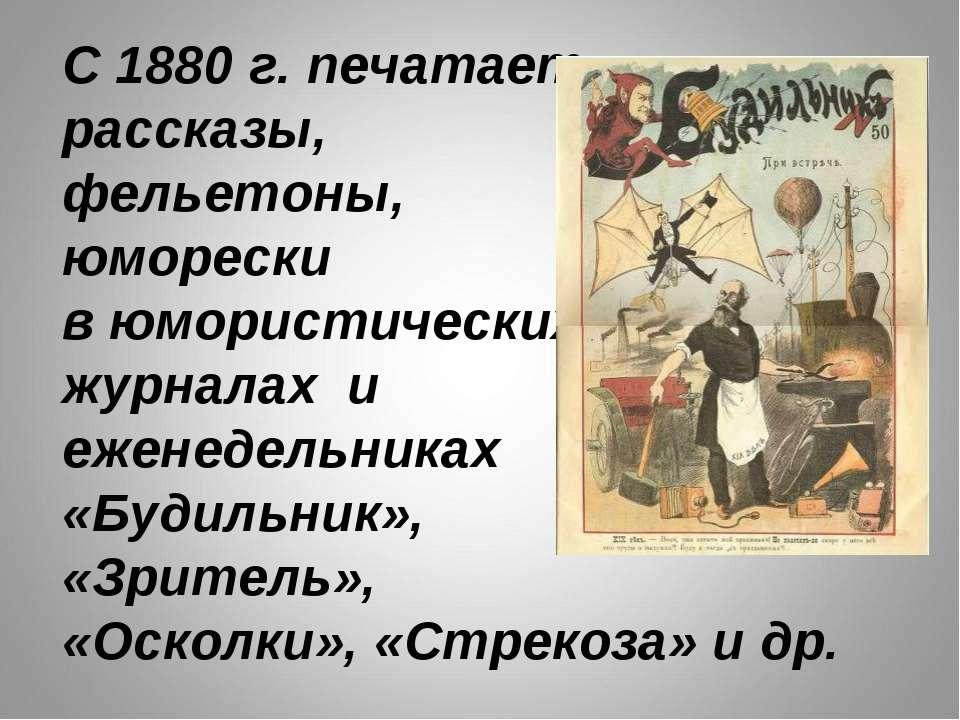 С 1880 г. печатает рассказы, фельетоны, юморески в юмористических журналах и ...