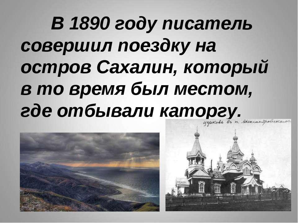 В 1890 году писатель совершил поездку на остров Сахалин, который в то время б...