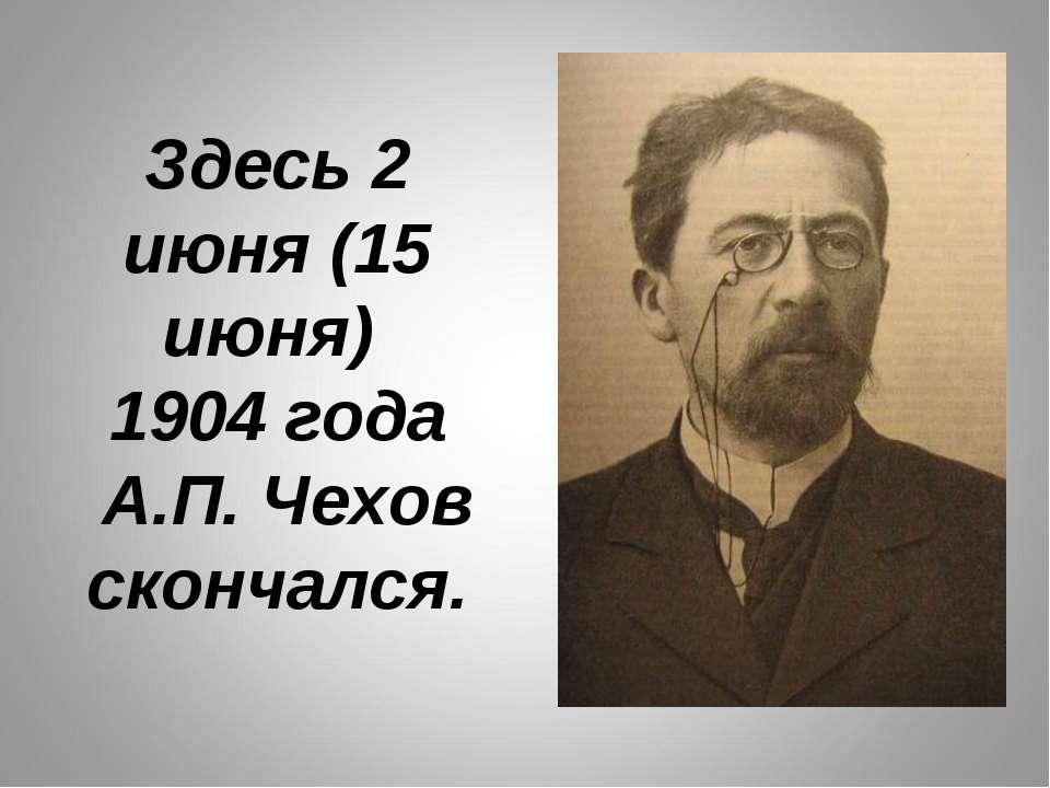 Здесь 2 июня (15 июня) 1904 года А.П. Чехов скончался.