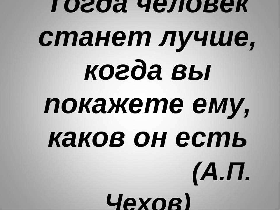 Тогда человек станет лучше, когда вы покажете ему, каков он есть (А.П. Чехов)