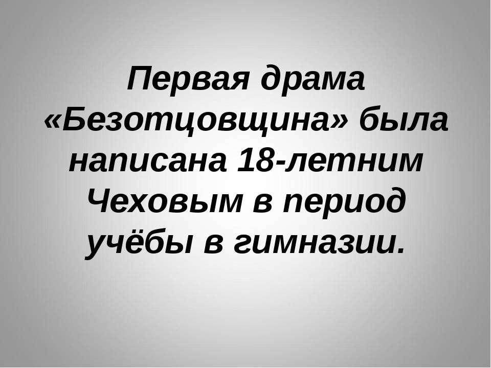 Первая драма «Безотцовщина» была написана 18-летним Чеховым в период учёбы в ...