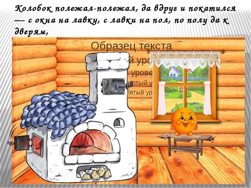 Колобок полежал-полежал, да вдруг и покатился — с окна на лавку, с лавки на п...