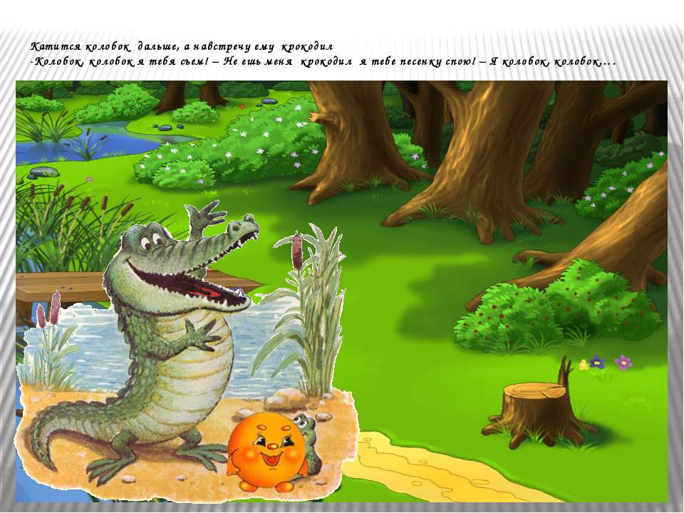 Катится колобок дальше, а навстречу ему крокодил -Колобок, колобок я тебя съе...
