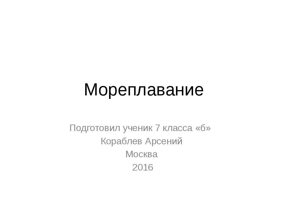 Мореплавание Подготовил ученик 7 класса «б» Кораблев Арсений Москва 2016