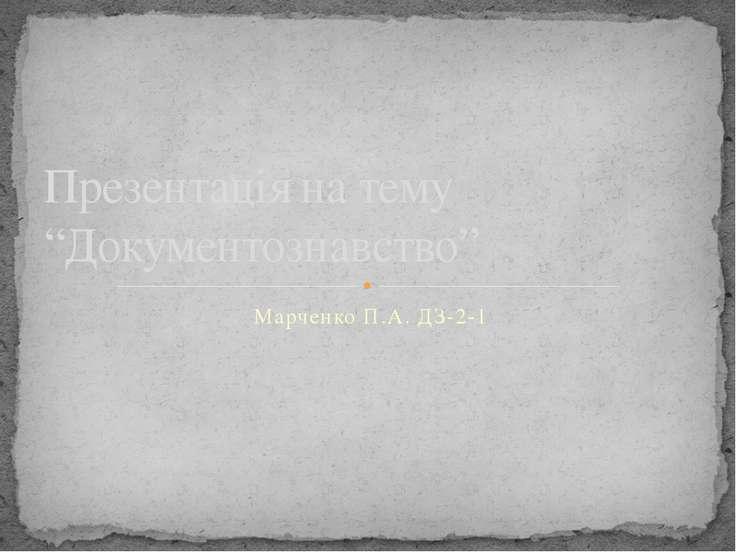 "Марченко П.А. ДЗ-2-1 Презентація на тему ""Документознавство"""