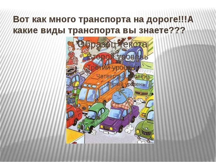 Вот как много транспорта на дороге!!!А какие виды транспорта вы знаете???