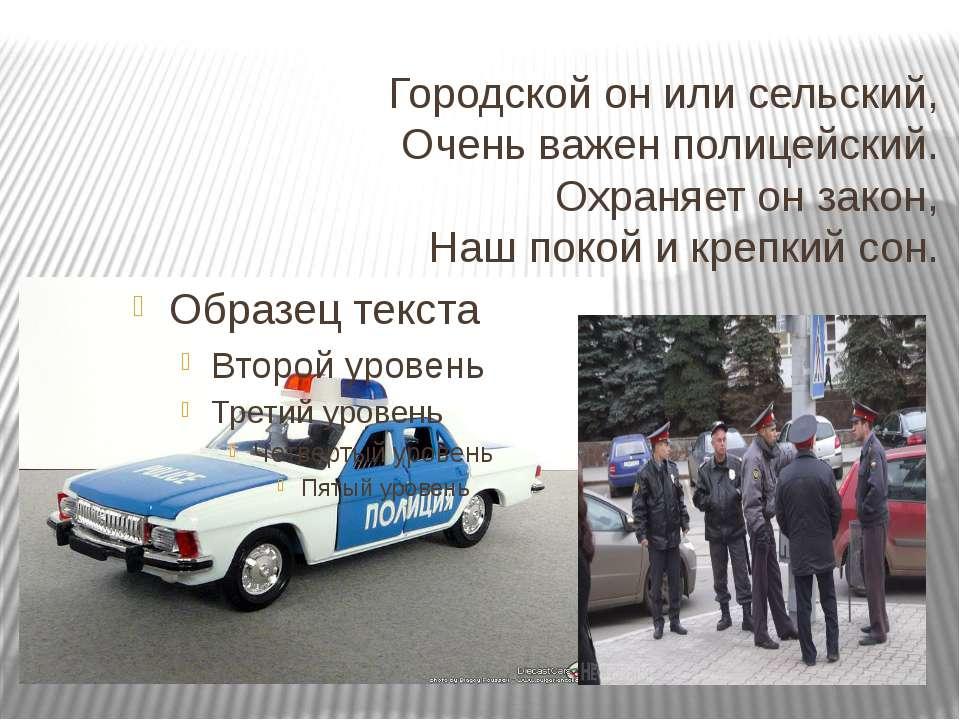 Городской он или сельский, Очень важен полицейский. Охраняет он закон, Наш по...
