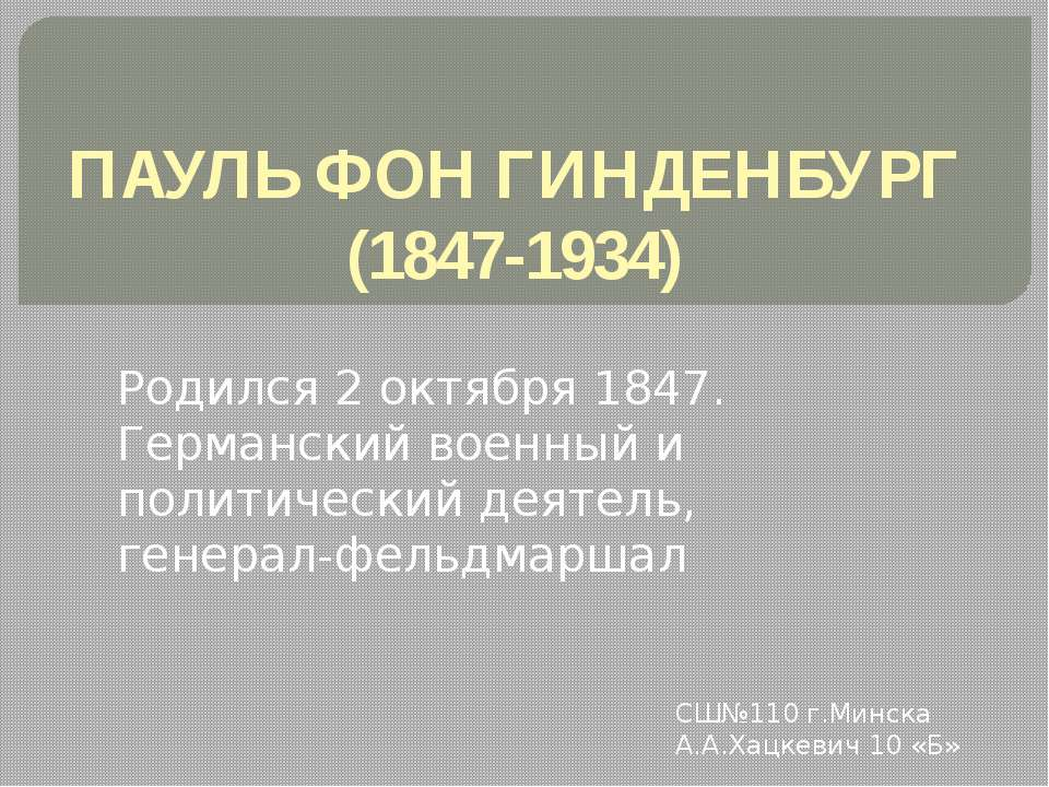 ПАУЛЬ ФОН ГИНДЕНБУРГ (1847-1934) Родился 2 октября 1847. Германский военный и...