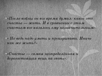 «После войны он все время думал: какое это счастье — жить. И в сравнении с эт...