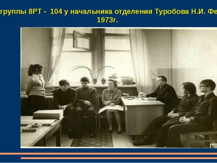 Отчет группы 8РТ - 104 у начальника отделения Туробова Н.И. Февраль 1973г.