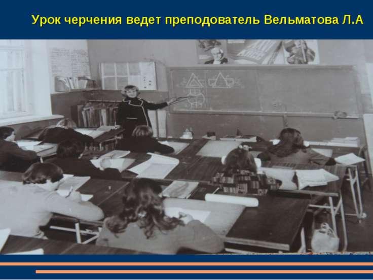 Урок черчения ведет преподователь Вельматова Л.А