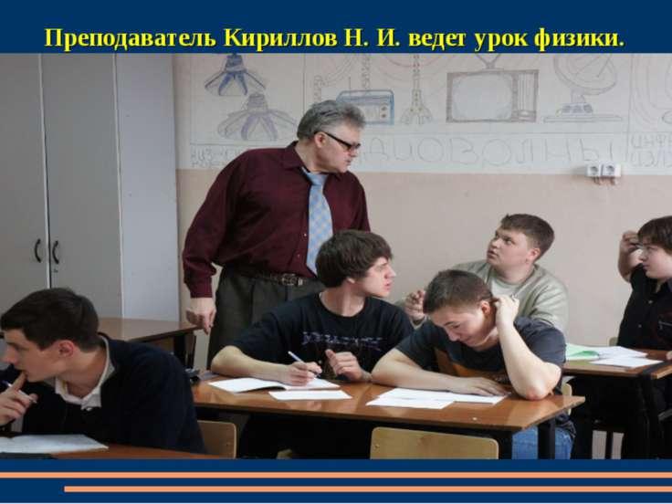 Преподаватель Кириллов Н. И. ведет урок физики.