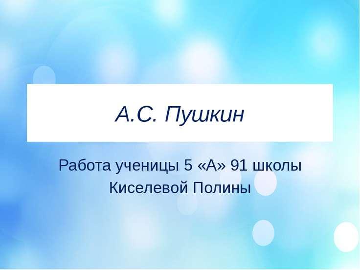 А.С. Пушкин Работа ученицы 5 «А» 91 школы Киселевой Полины