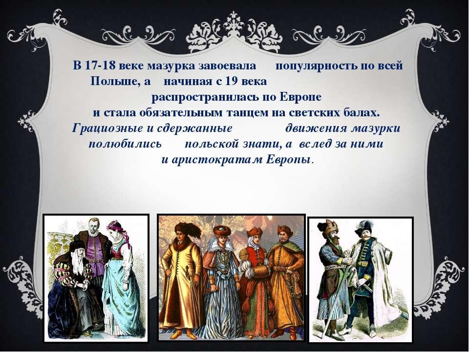 В 17-18 веке мазурка завоевала популярность по всей Польше, а начиная с 19 ве...