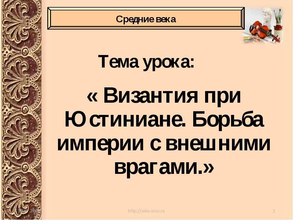 Тема урока: « Византия при Юстиниане. Борьба империи с внешними врагами.» Сре...