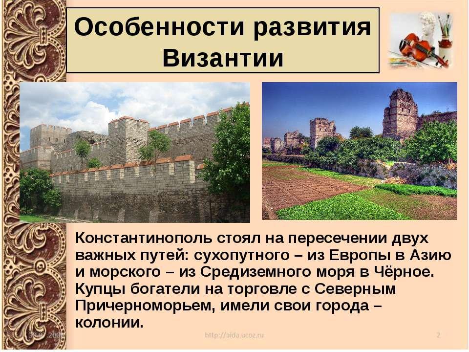 Особенности развития Византии Константинополь стоял на пересечении двух важны...